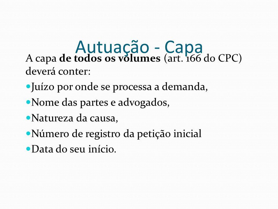 Autuação - Capa A capa de todos os volumes (art. 166 do CPC) deverá conter: Juízo por onde se processa a demanda, Nome das partes e advogados, Naturez