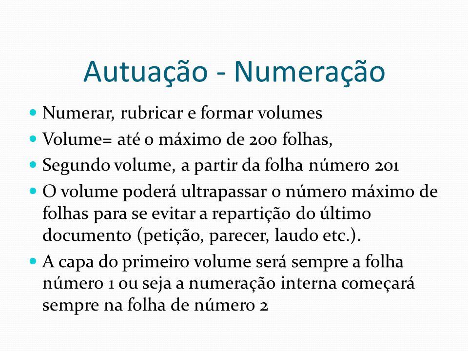 Autuação - Numeração Numerar, rubricar e formar volumes Volume= até o máximo de 200 folhas, Segundo volume, a partir da folha número 201 O volume pode