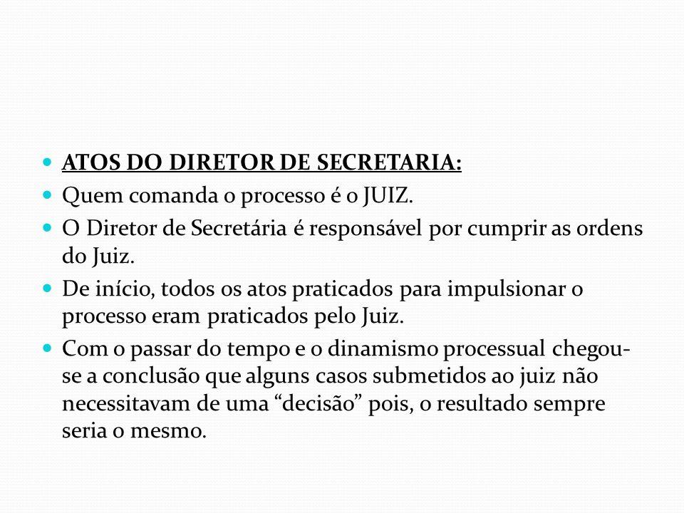 ATOS DO DIRETOR DE SECRETARIA: Quem comanda o processo é o JUIZ. O Diretor de Secretária é responsável por cumprir as ordens do Juiz. De início, todos