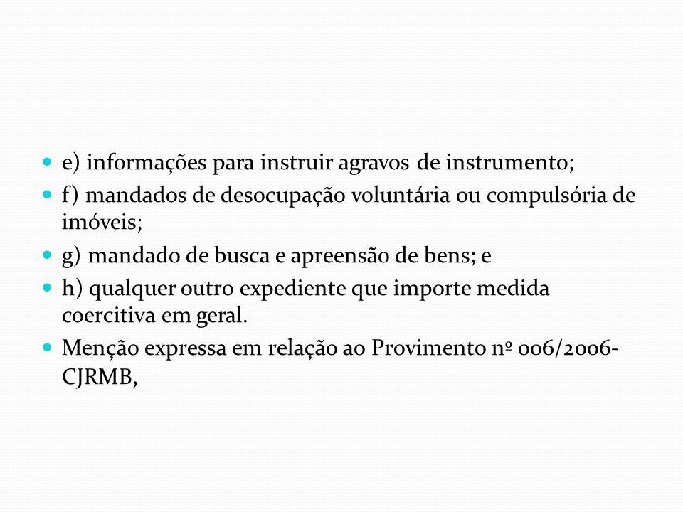 e) informações para instruir agravos de instrumento; f) mandados de desocupação voluntária ou compulsória de imóveis; g) mandado de busca e apreensão