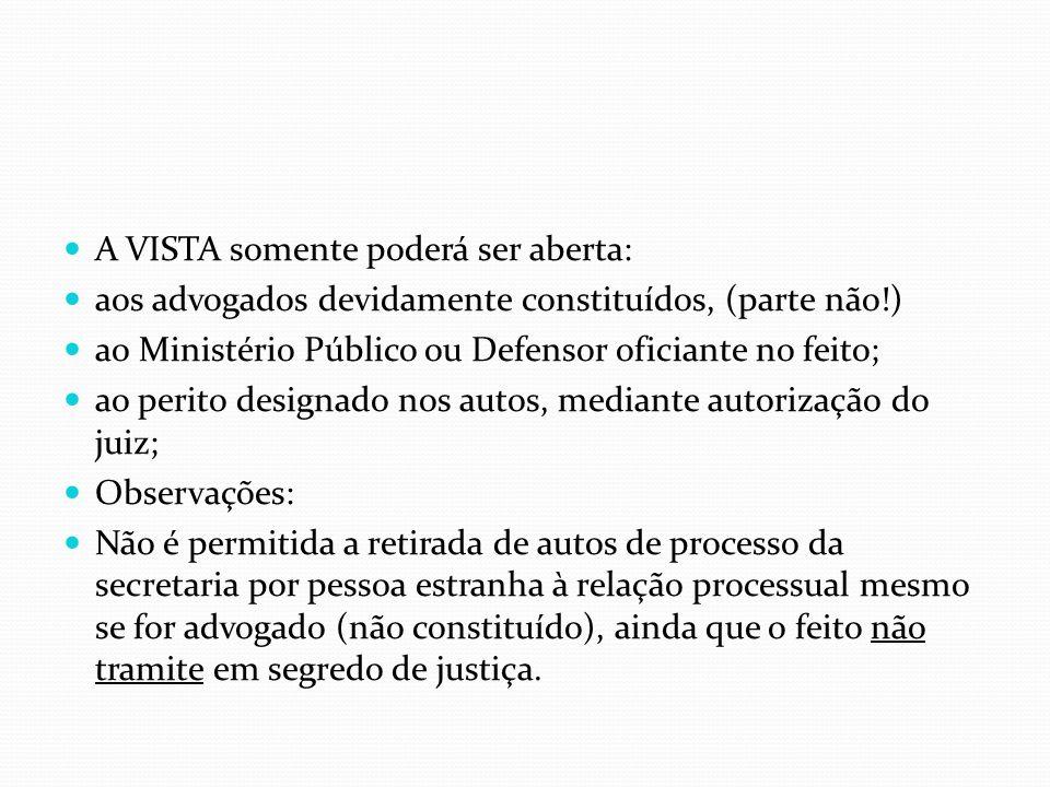 A VISTA somente poderá ser aberta: aos advogados devidamente constituídos, (parte não!) ao Ministério Público ou Defensor oficiante no feito; ao perit