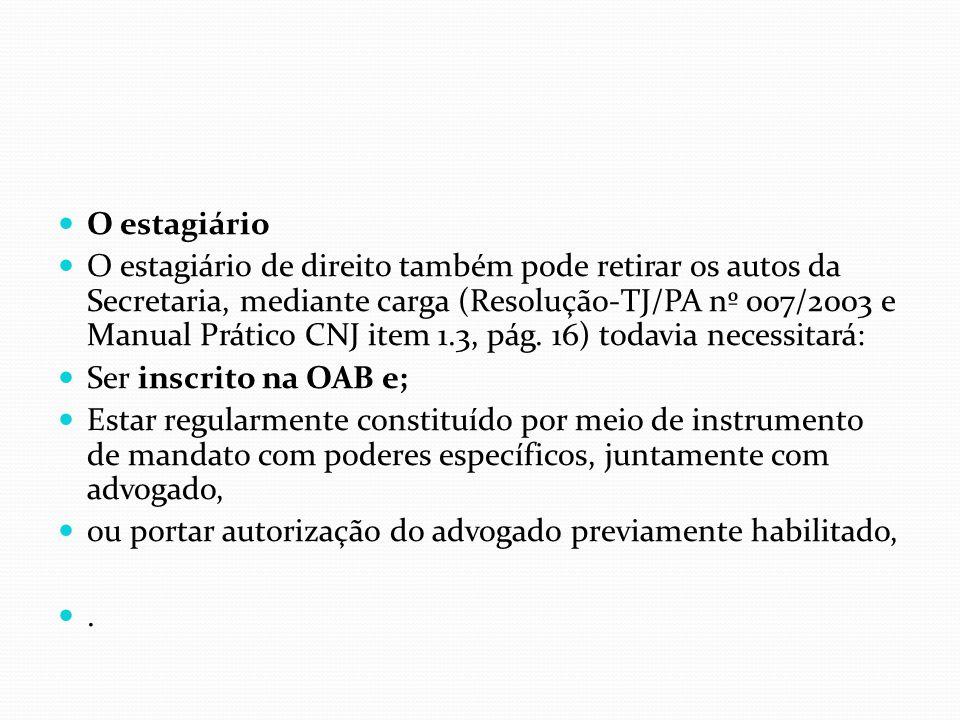 O estagiário O estagiário de direito também pode retirar os autos da Secretaria, mediante carga (Resolução-TJ/PA nº 007/2003 e Manual Prático CNJ item