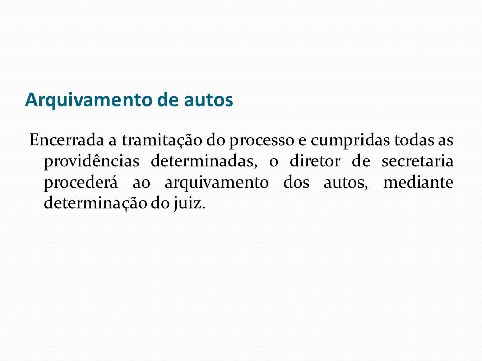 Arquivamento de autos Encerrada a tramitação do processo e cumpridas todas as providências determinadas, o diretor de secretaria procederá ao arquivam