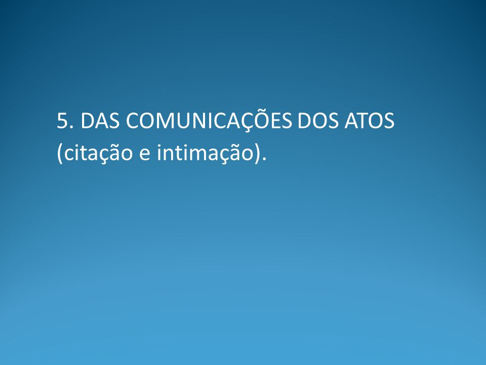 5. DAS COMUNICAÇÕES DOS ATOS (citação e intimação).
