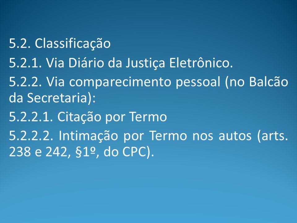 5.2. Classificação 5.2.1. Via Diário da Justiça Eletrônico. 5.2.2. Via comparecimento pessoal (no Balcão da Secretaria): 5.2.2.1. Citação por Termo 5.