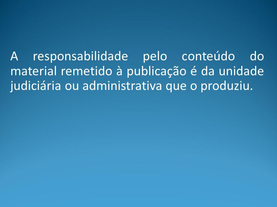 A responsabilidade pelo conteúdo do material remetido à publicação é da unidade judiciária ou administrativa que o produziu.