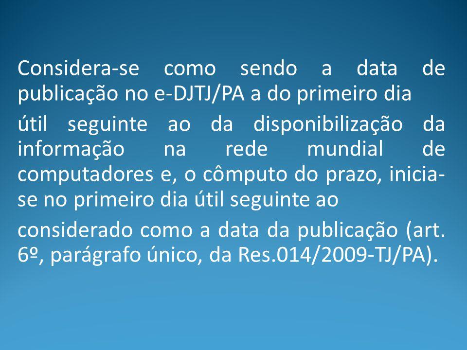 Considera-se como sendo a data de publicação no e-DJTJ/PA a do primeiro dia útil seguinte ao da disponibilização da informação na rede mundial de comp