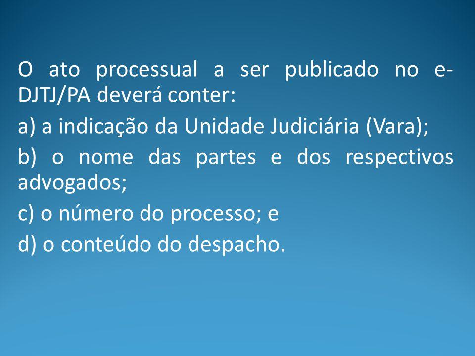 O ato processual a ser publicado no e- DJTJ/PA deverá conter: a) a indicação da Unidade Judiciária (Vara); b) o nome das partes e dos respectivos advo