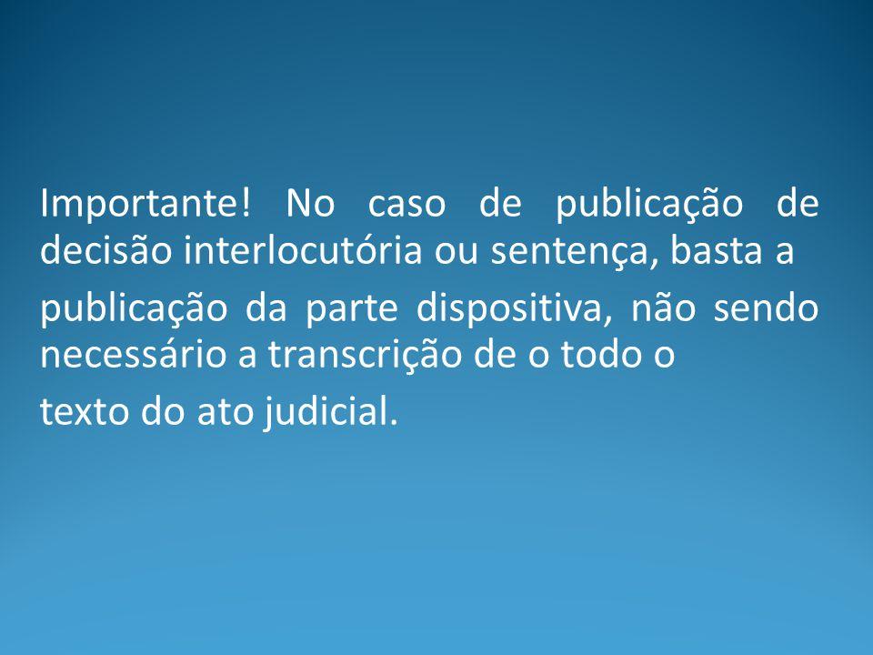 Importante! No caso de publicação de decisão interlocutória ou sentença, basta a publicação da parte dispositiva, não sendo necessário a transcrição d