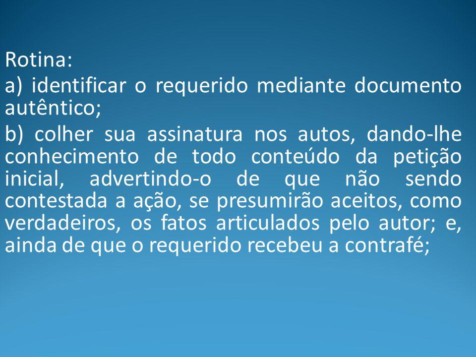 Rotina: a) identificar o requerido mediante documento autêntico; b) colher sua assinatura nos autos, dando-lhe conhecimento de todo conteúdo da petiçã
