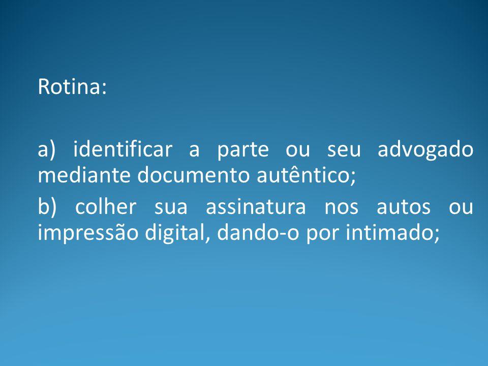 Rotina: a) identificar a parte ou seu advogado mediante documento autêntico; b) colher sua assinatura nos autos ou impressão digital, dando-o por inti