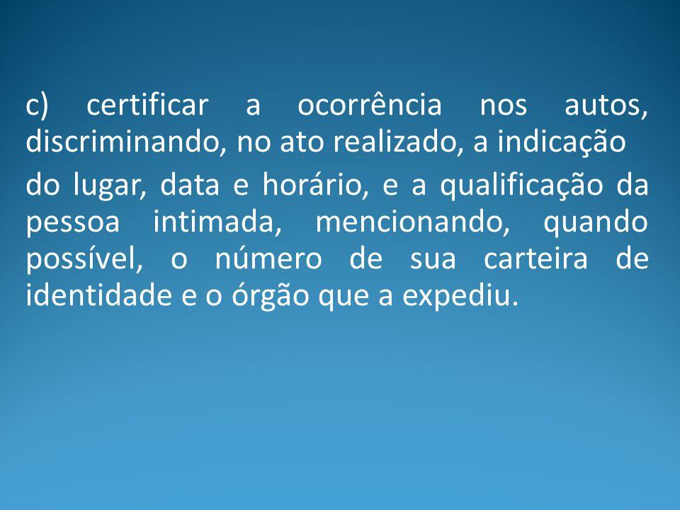 c) certificar a ocorrência nos autos, discriminando, no ato realizado, a indicação do lugar, data e horário, e a qualificação da pessoa intimada, menc