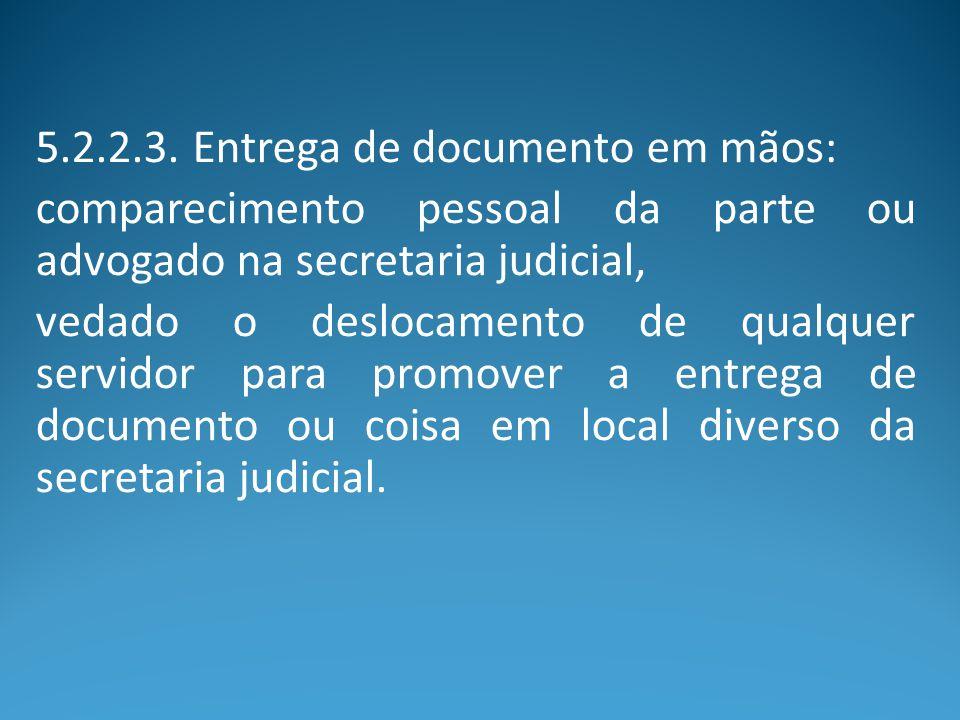 5.2.2.3. Entrega de documento em mãos: comparecimento pessoal da parte ou advogado na secretaria judicial, vedado o deslocamento de qualquer servidor