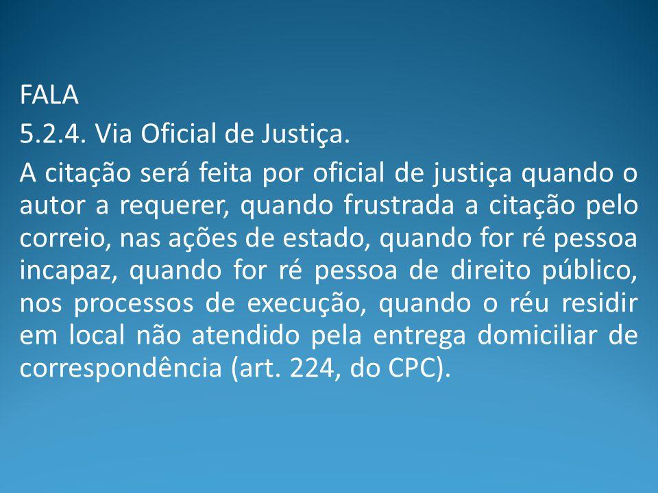 FALA 5.2.4. Via Oficial de Justiça. A citação será feita por oficial de justiça quando o autor a requerer, quando frustrada a citação pelo correio, na