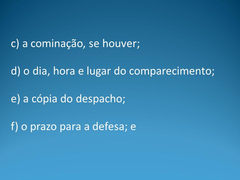 c) a cominação, se houver; d) o dia, hora e lugar do comparecimento; e) a cópia do despacho; f) o prazo para a defesa; e