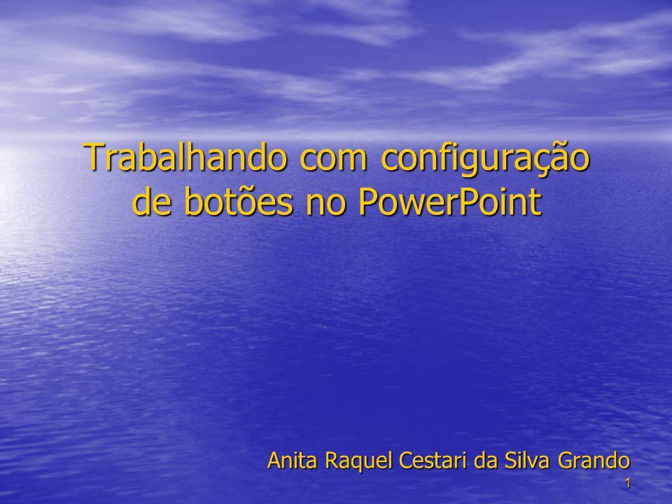 1 Trabalhando com configuração de botões no PowerPoint Anita Raquel Cestari da Silva Grando