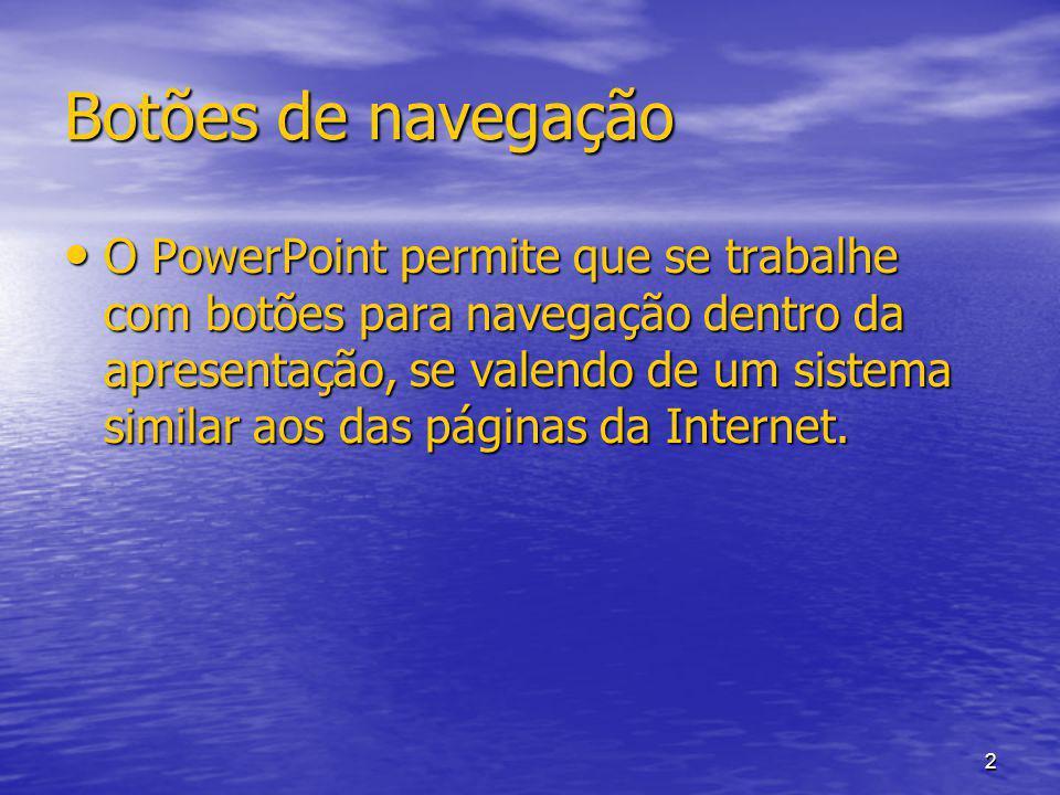 2 Botões de navegação O PowerPoint permite que se trabalhe com botões para navegação dentro da apresentação, se valendo de um sistema similar aos das páginas da Internet.