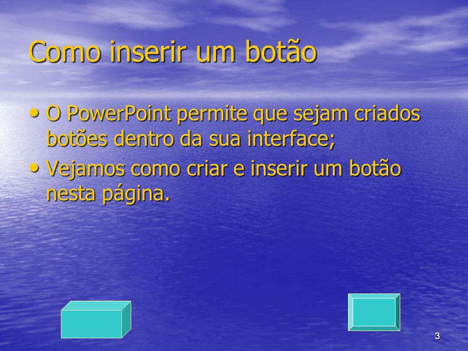 4 Como inserir um botão pronto O PowerPoint também possui botões com funções pré-definidas O PowerPoint também possui botões com funções pré-definidas Vejamos como inserir este tipo de botão nesta página.