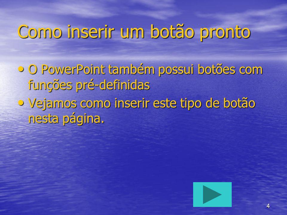 4 Como inserir um botão pronto O PowerPoint também possui botões com funções pré-definidas O PowerPoint também possui botões com funções pré-definidas