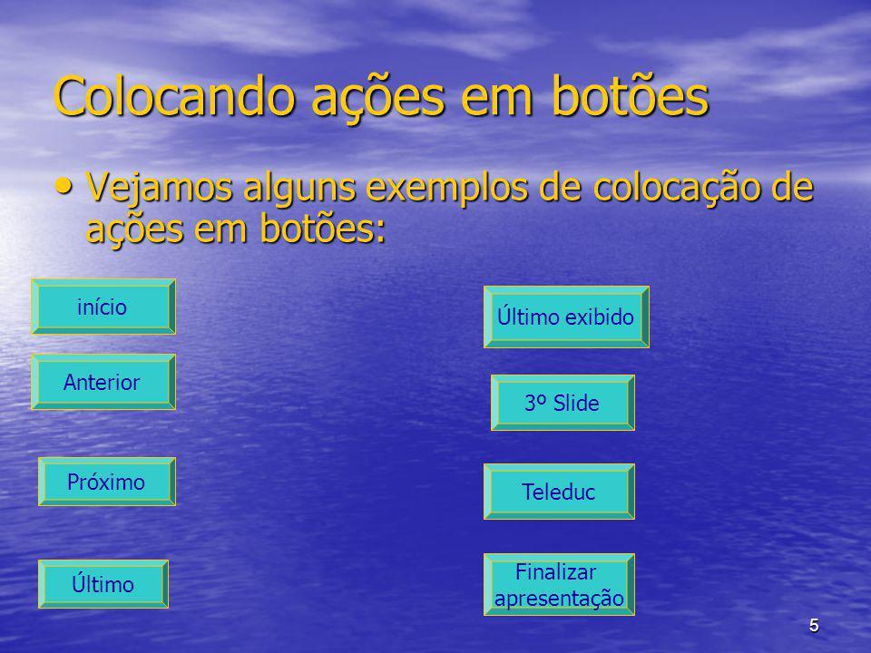 5 Colocando ações em botões Vejamos alguns exemplos de colocação de ações em botões: Vejamos alguns exemplos de colocação de ações em botões: início Anterior Próximo Último Teleduc Último exibido 3º Slide Finalizar apresentação