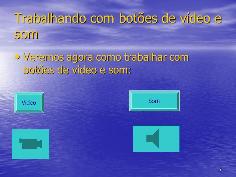 7 Trabalhando com botões de vídeo e som Veremos agora como trabalhar com botões de vídeo e som: Veremos agora como trabalhar com botões de vídeo e som: Vídeo Som