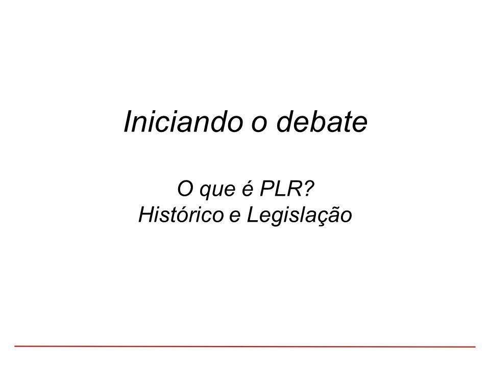 Iniciando o debate O que é PLR? Histórico e Legislação