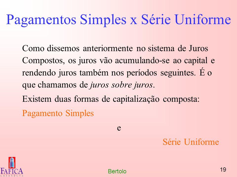 19 Bertolo Pagamentos Simples x Série Uniforme Como dissemos anteriormente no sistema de Juros Compostos, os juros vão acumulando-se ao capital e rend