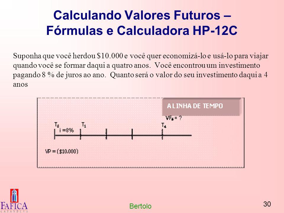 30 Bertolo Calculando Valores Futuros – Fórmulas e Calculadora HP-12C Suponha que você herdou $10.000 e você quer economizá-lo e usá-lo para viajar qu