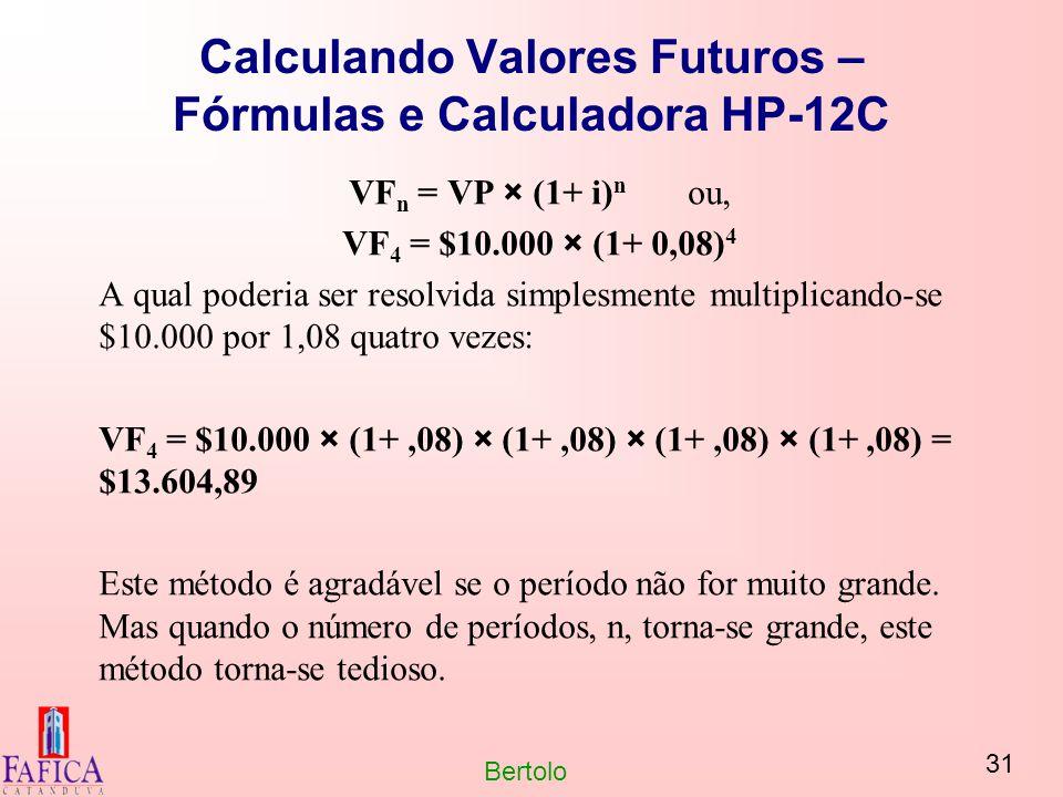 31 Bertolo Calculando Valores Futuros – Fórmulas e Calculadora HP-12C VF n = VP × (1+ i) n ou, VF 4 = $10.000 × (1+ 0,08) 4 A qual poderia ser resolvi