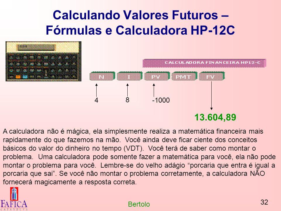 32 Bertolo Calculando Valores Futuros – Fórmulas e Calculadora HP-12C 4 8 -1000 13.604,89 A calculadora não é mágica, ela simplesmente realiza a matem