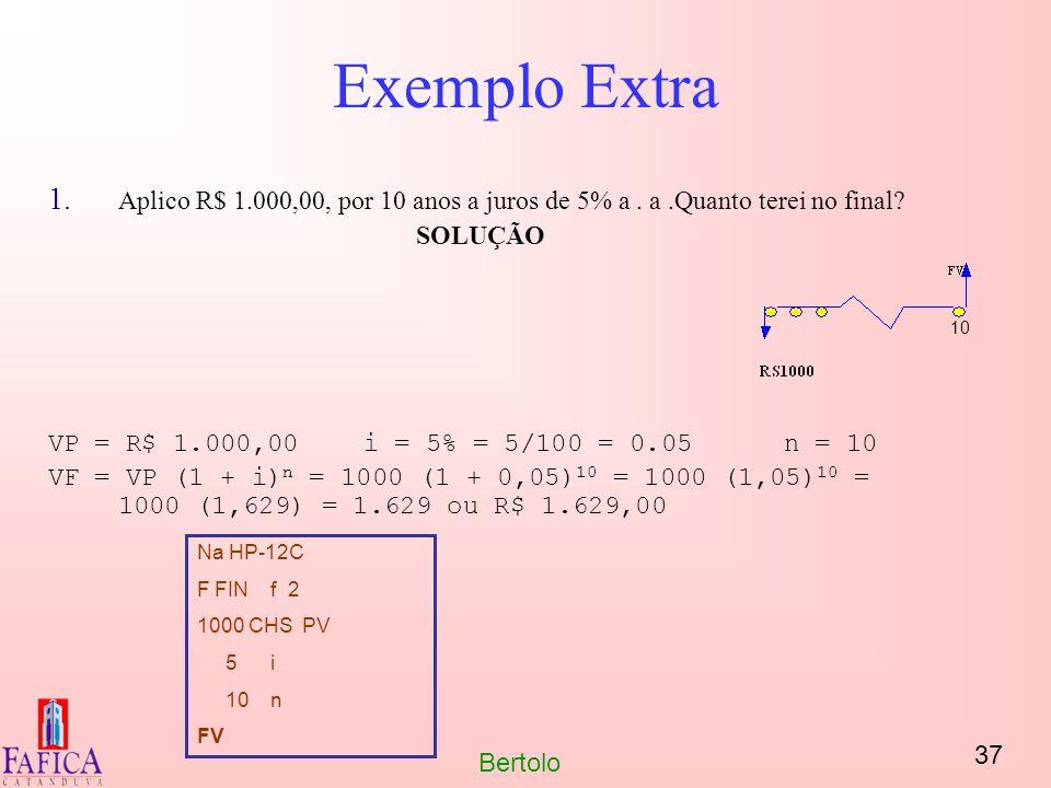 37 Bertolo Exemplo Extra 1. Aplico R$ 1.000,00, por 10 anos a juros de 5% a. a.Quanto terei no final? SOLUÇÃO VP = R$ 1.000,00i = 5% = 5/100 = 0.05n =