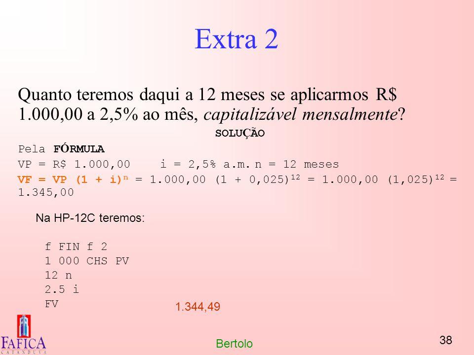 38 Bertolo Extra 2 Quanto teremos daqui a 12 meses se aplicarmos R$ 1.000,00 a 2,5% ao mês, capitalizável mensalmente? SOLU Ç ÃO Pela F Ó RMULA VP = R