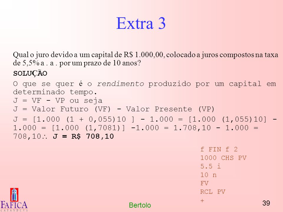 39 Bertolo Extra 3 Qual o juro devido a um capital de R$ 1.000,00, colocado a juros compostos na taxa de 5,5% a. a. por um prazo de 10 anos? SOLU Ç ÃO