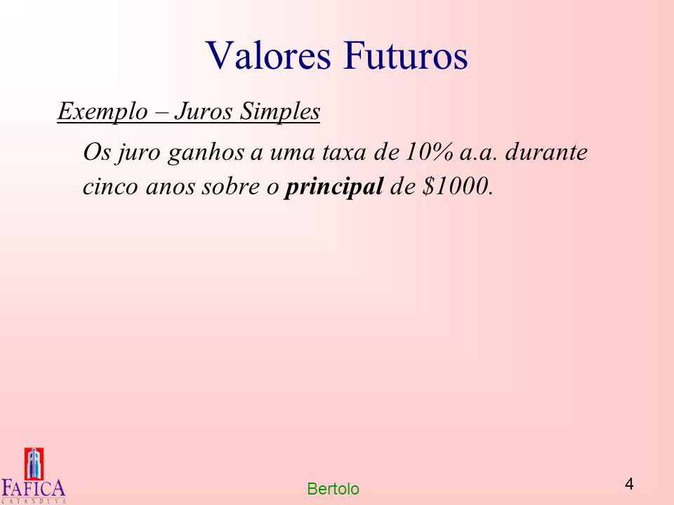 4 Bertolo Valores Futuros Exemplo – Juros Simples Os juro ganhos a uma taxa de 10% a.a. durante cinco anos sobre o principal de $1000.