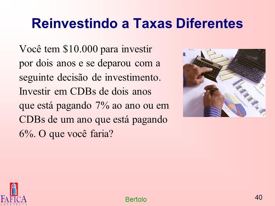 40 Bertolo Reinvestindo a Taxas Diferentes Você tem $10.000 para investir por dois anos e se deparou com a seguinte decisão de investimento. Investir