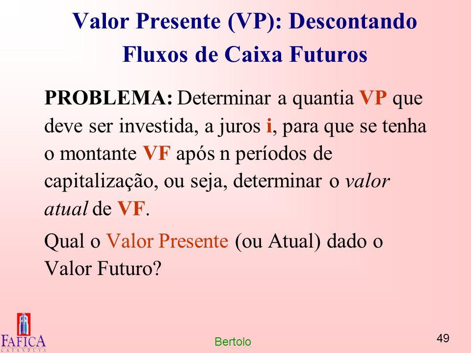 49 Bertolo Valor Presente (VP): Descontando Fluxos de Caixa Futuros PROBLEMA: Determinar a quantia VP que deve ser investida, a juros i, para que se t