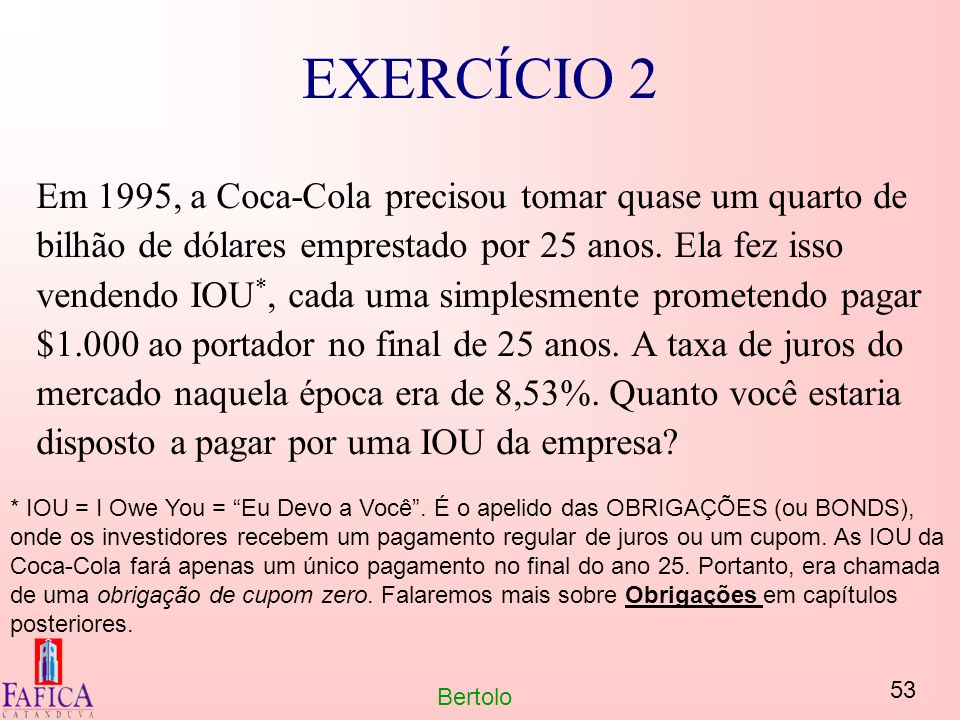 53 Bertolo EXERCÍCIO 2 Em 1995, a Coca-Cola precisou tomar quase um quarto de bilhão de dólares emprestado por 25 anos. Ela fez isso vendendo IOU *, c