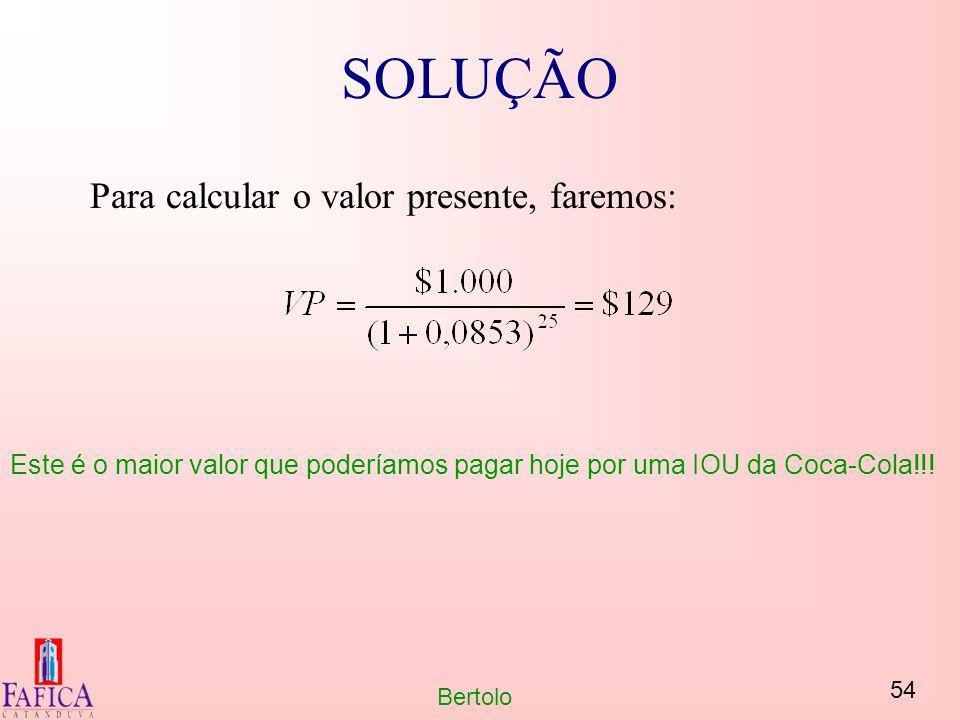 54 Bertolo SOLUÇÃO Para calcular o valor presente, faremos: Este é o maior valor que poderíamos pagar hoje por uma IOU da Coca-Cola!!!