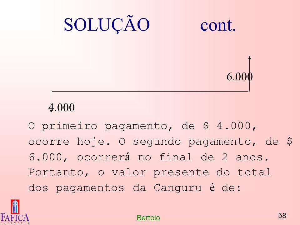 58 Bertolo SOLUÇÃO cont. 6.000 4.000 O primeiro pagamento, de $ 4.000, ocorre hoje. O segundo pagamento, de $ 6.000, ocorrer á no final de 2 anos. Por
