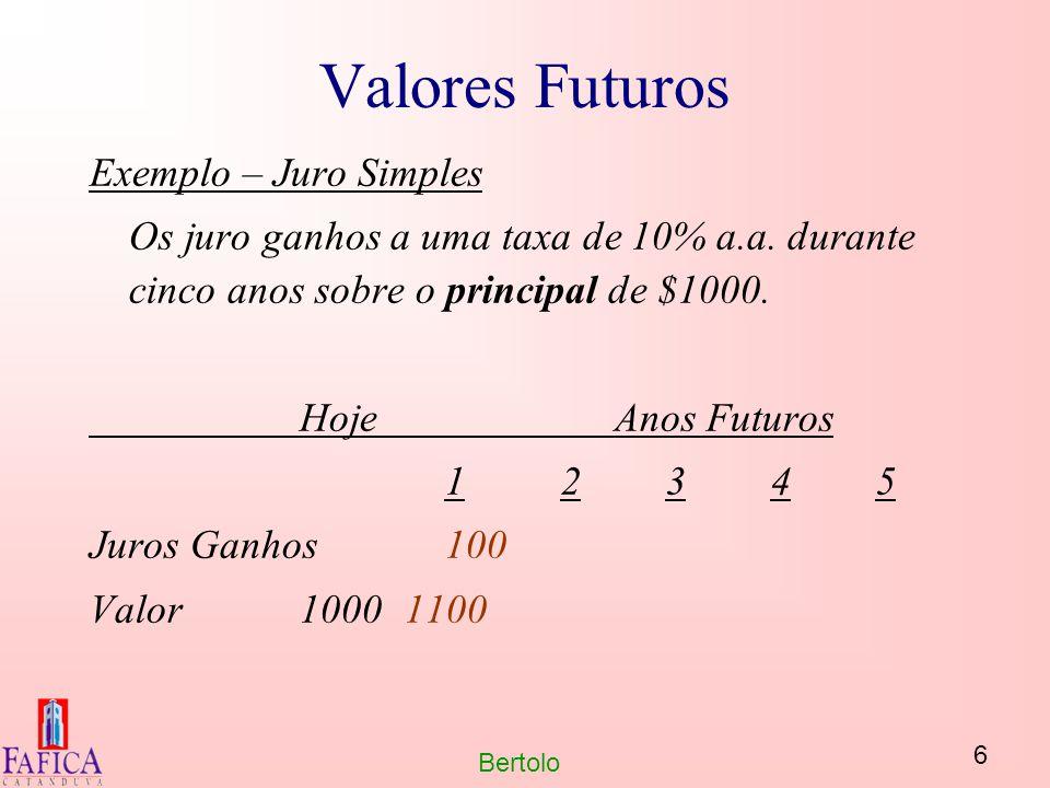 6 Bertolo Valores Futuros Exemplo – Juro Simples Os juro ganhos a uma taxa de 10% a.a. durante cinco anos sobre o principal de $1000. HojeAnos Futuros
