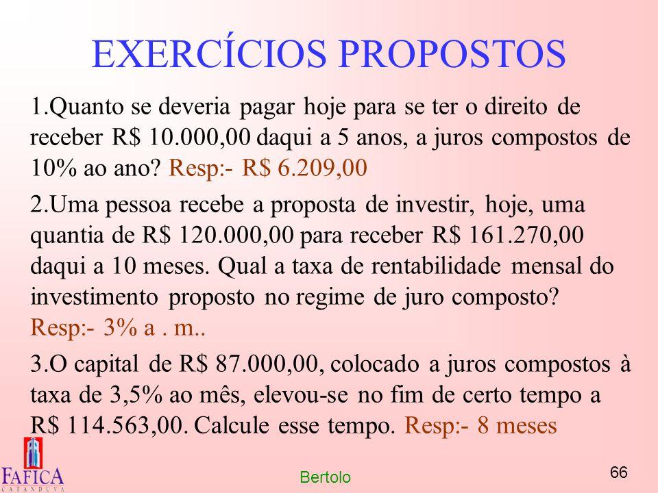 66 Bertolo EXERCÍCIOS PROPOSTOS 1.Quanto se deveria pagar hoje para se ter o direito de receber R$ 10.000,00 daqui a 5 anos, a juros compostos de 10%