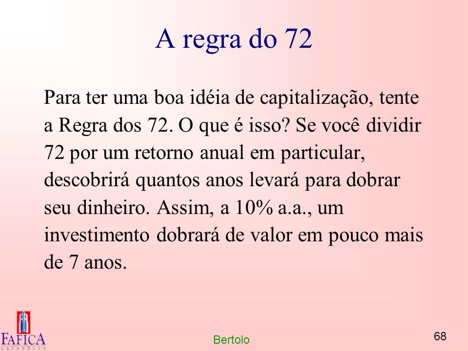 68 Bertolo A regra do 72 Para ter uma boa idéia de capitalização, tente a Regra dos 72. O que é isso? Se você dividir 72 por um retorno anual em parti