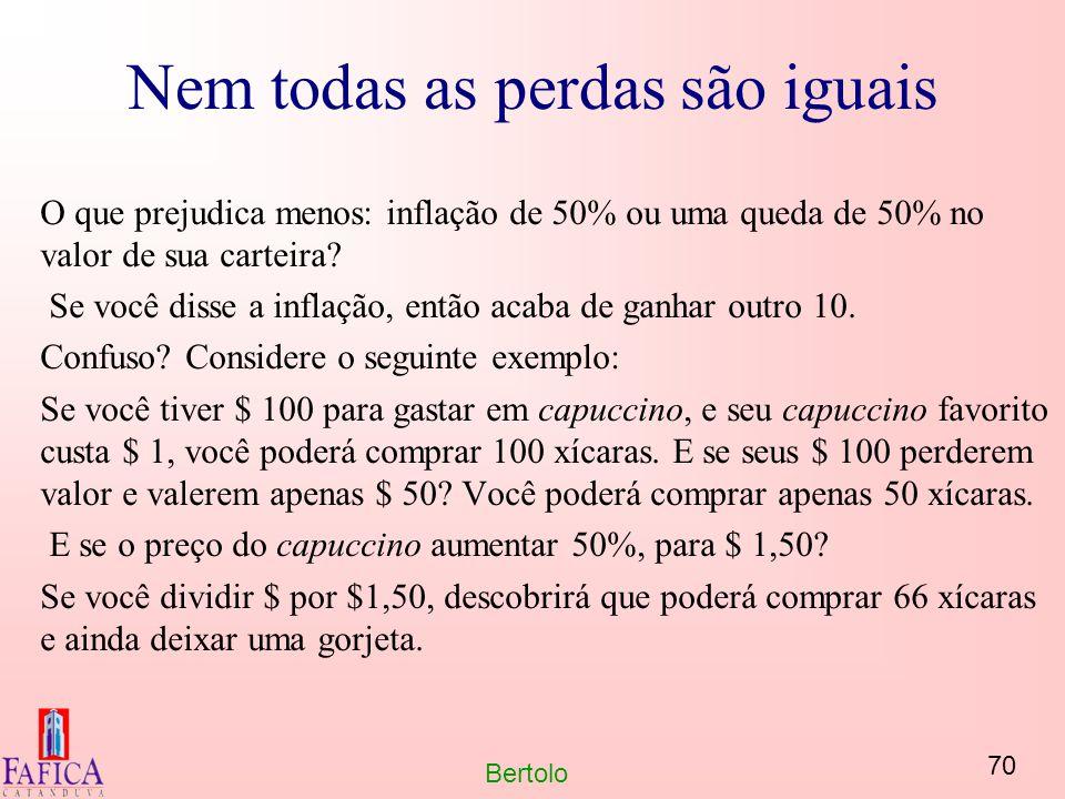 70 Bertolo Nem todas as perdas são iguais O que prejudica menos: inflação de 50% ou uma queda de 50% no valor de sua carteira? Se você disse a inflaçã