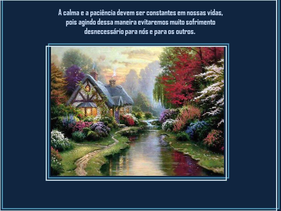 Assim, busquemos agir sempre com calma e paciência e criaremos dentro de nós e ao nosso redor um mundo de paz e harmonia. Tudo fluirá naturalmente, de