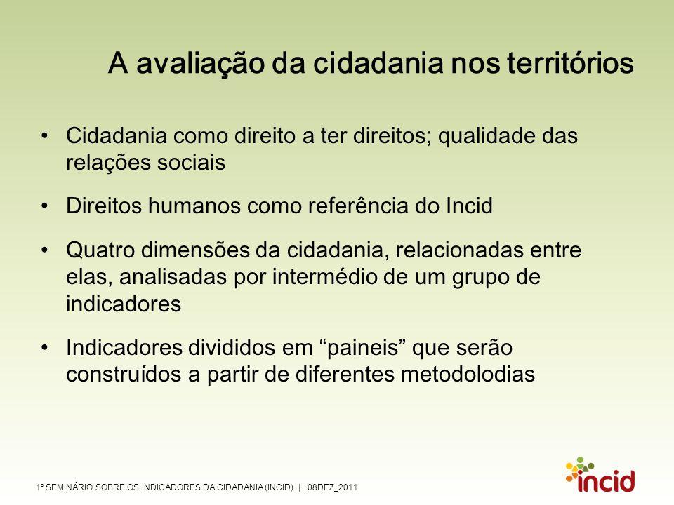 1º SEMINÁRIO SOBRE OS INDICADORES DA CIDADANIA (INCID) | 08DEZ_2011 A avaliação da cidadania nos territórios Cidadania como direito a ter direitos; qu