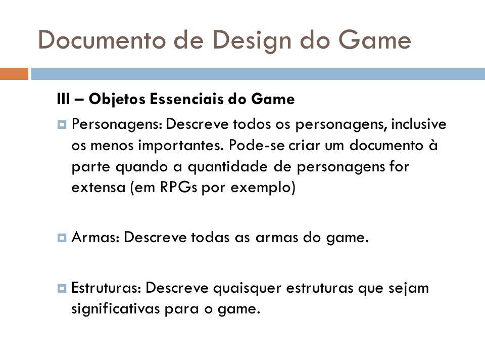 Documento de Design do Game III – Objetos Essenciais do Game Personagens: Descreve todos os personagens, inclusive os menos importantes. Pode-se criar