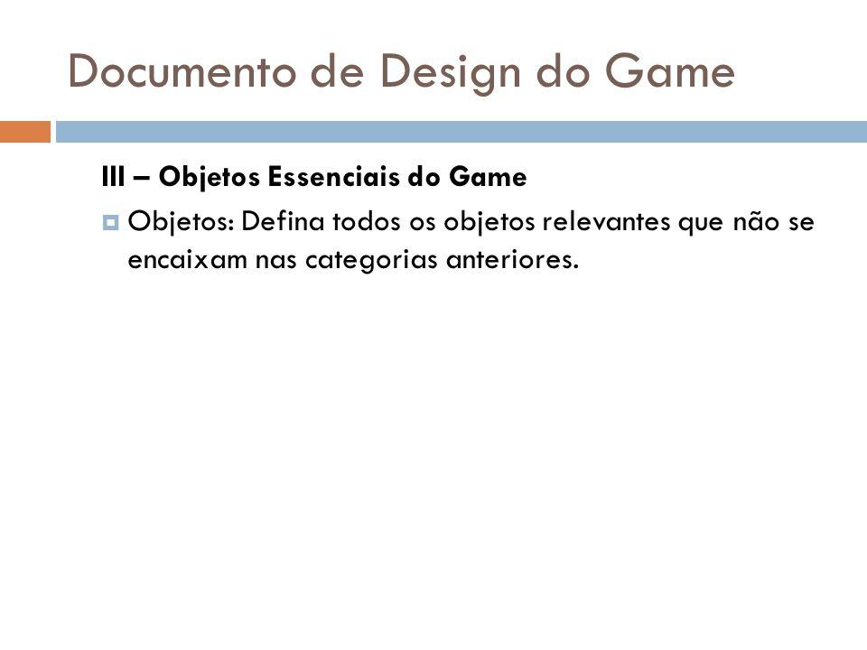 Documento de Design do Game III – Objetos Essenciais do Game Objetos: Defina todos os objetos relevantes que não se encaixam nas categorias anteriores