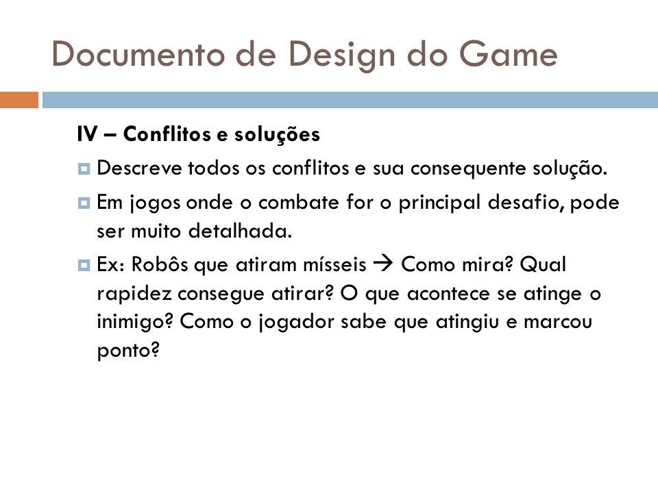Documento de Design do Game IV – Conflitos e soluções Descreve todos os conflitos e sua consequente solução. Em jogos onde o combate for o principal d