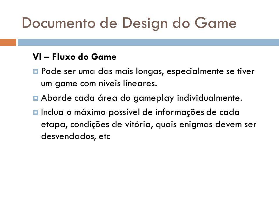 Documento de Design do Game VI – Fluxo do Game Pode ser uma das mais longas, especialmente se tiver um game com níveis lineares. Aborde cada área do g