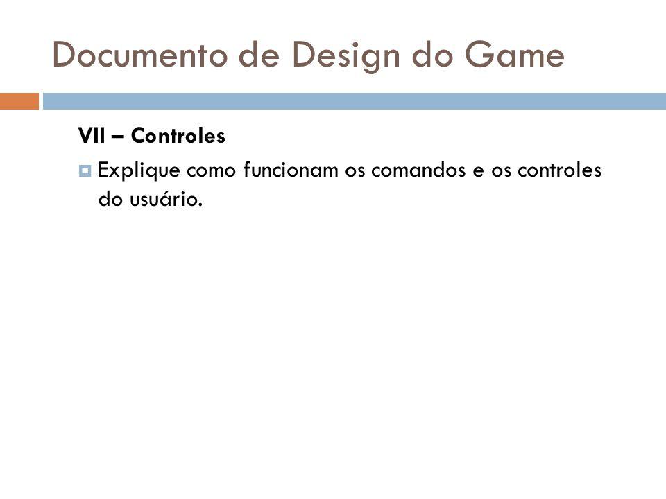Documento de Design do Game VII – Controles Explique como funcionam os comandos e os controles do usuário.